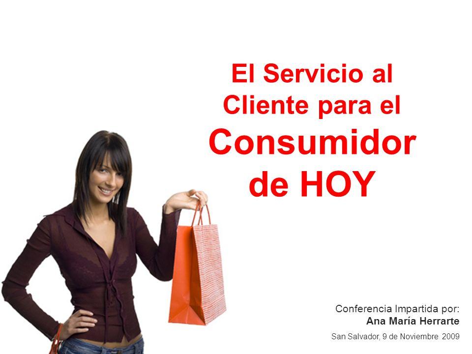 Conferencia Impartida por: Ana María Herrarte San Salvador, 9 de Noviembre 2009 El Servicio al Cliente para el Consumidor de HOY