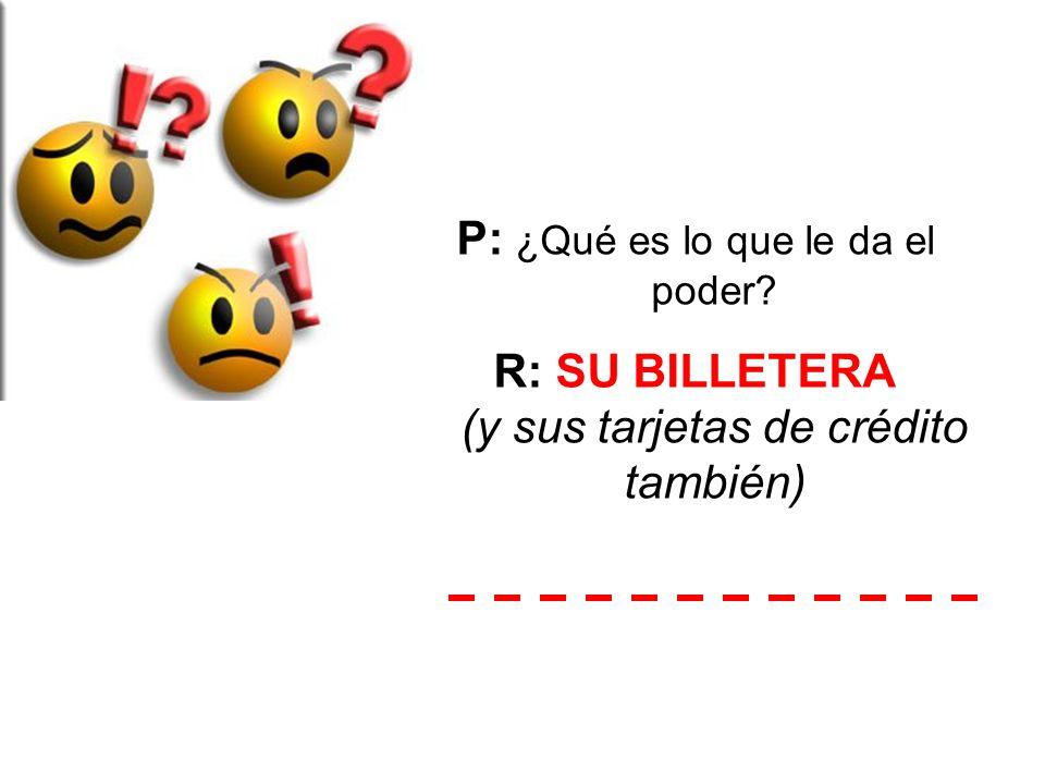 P: ¿Qué es lo que le da el poder? R: SU BILLETERA (y sus tarjetas de crédito también)