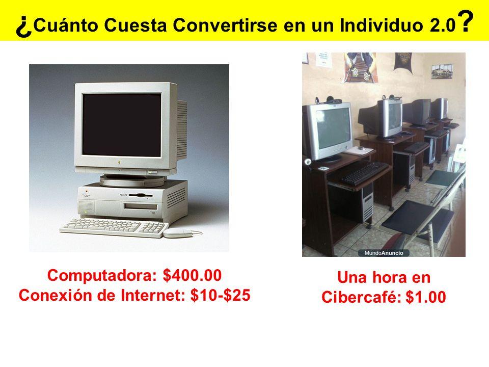 ¿ Cuánto Cuesta Convertirse en un Individuo 2.0 ? Una hora en Cibercafé: $1.00 Computadora: $400.00 Conexión de Internet: $10-$25