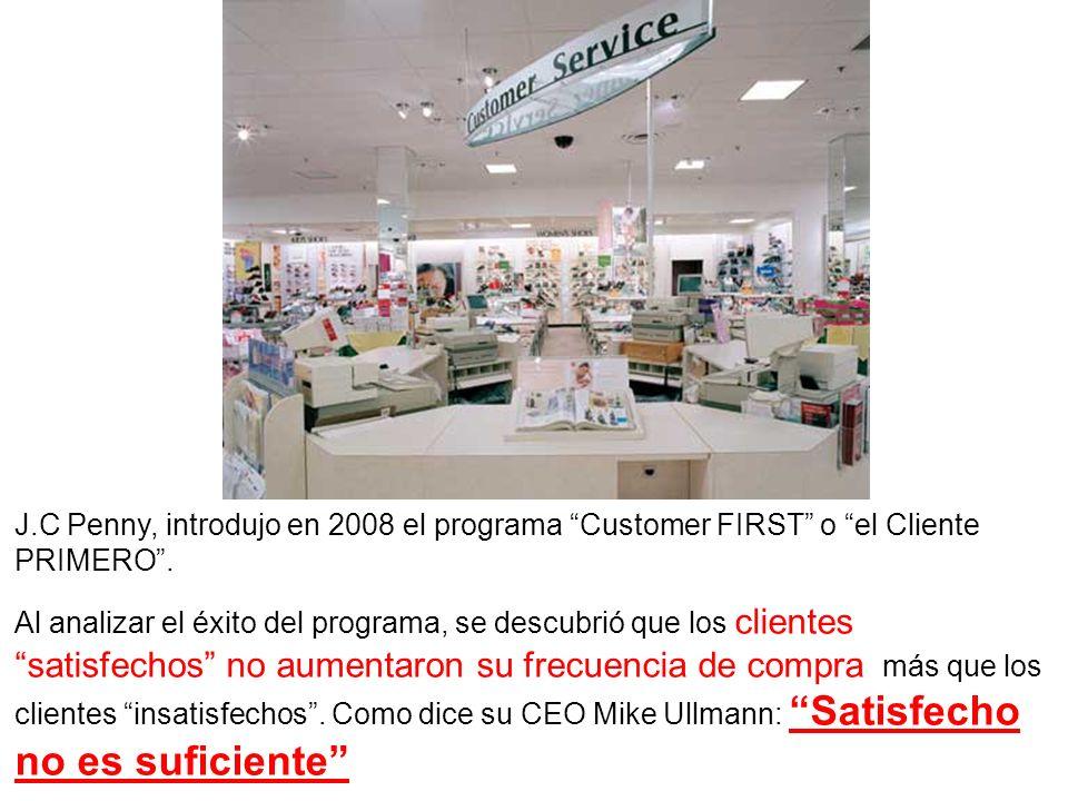 J.C Penny, introdujo en 2008 el programa Customer FIRST o el Cliente PRIMERO. Al analizar el éxito del programa, se descubrió que los clientes satisfe