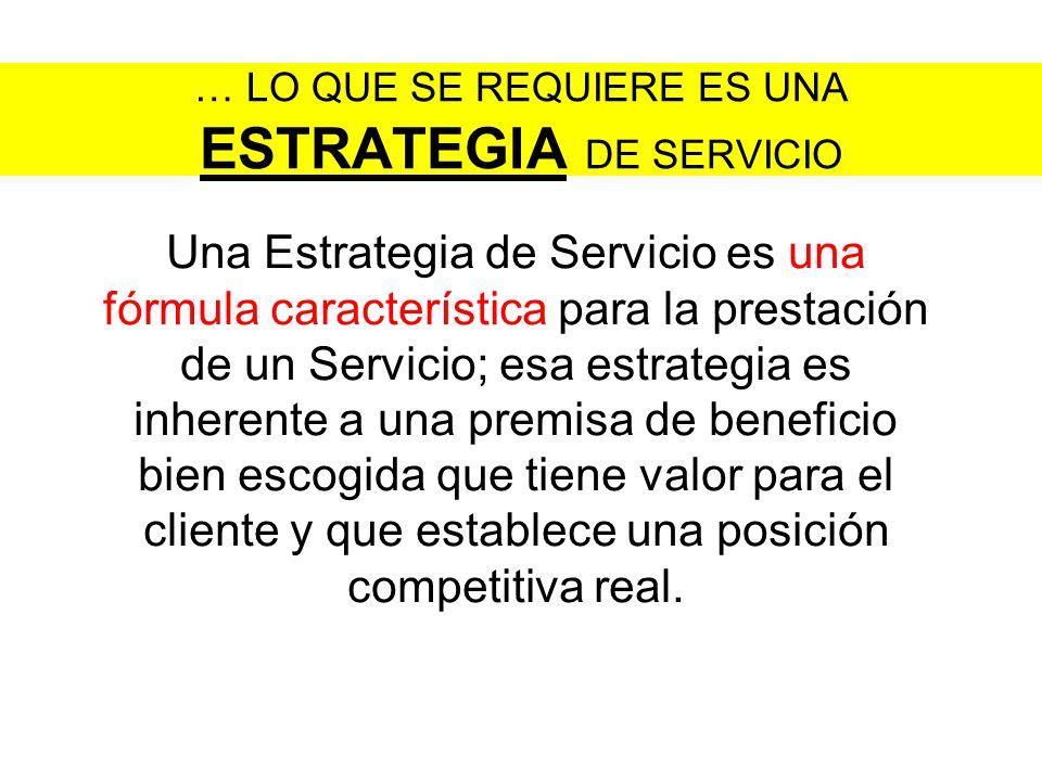 … LO QUE SE REQUIERE ES UNA ESTRATEGIA DE SERVICIO Una Estrategia de Servicio es una fórmula característica para la prestación de un Servicio; esa est