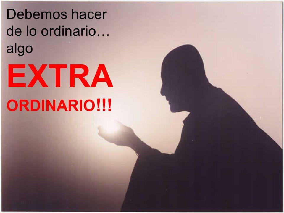 Debemos hacer de lo ordinario… algo EXTRA ORDINARIO !!!