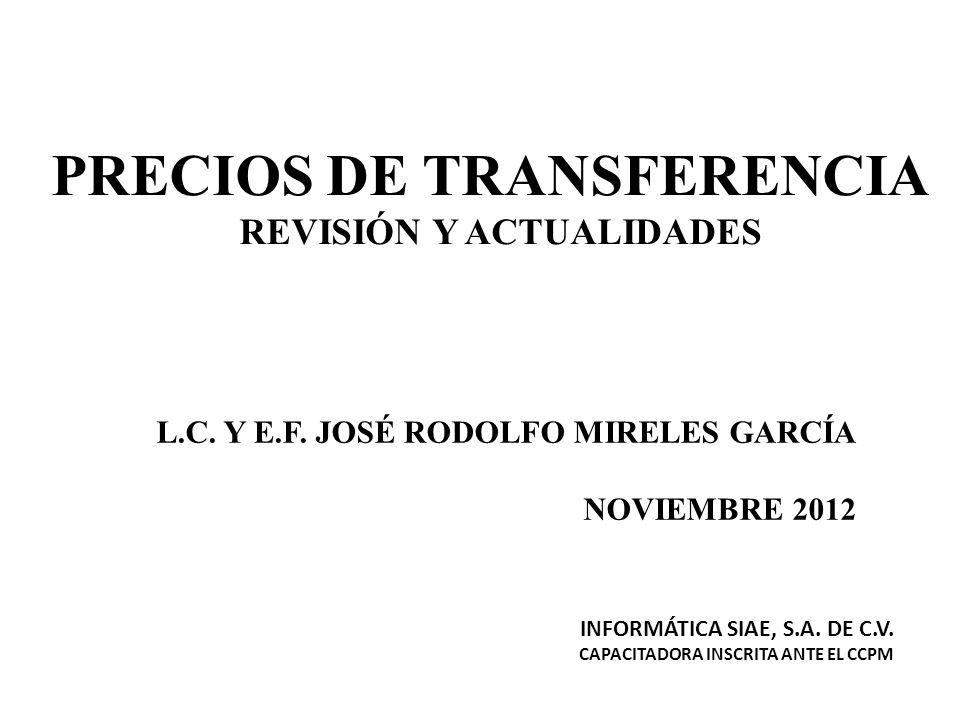 PRECIOS DE TRANSFERENCIA REVISIÓN Y ACTUALIDADES L.C. Y E.F. JOSÉ RODOLFO MIRELES GARCÍA NOVIEMBRE 2012 INFORMÁTICA SIAE, S.A. DE C.V. CAPACITADORA IN