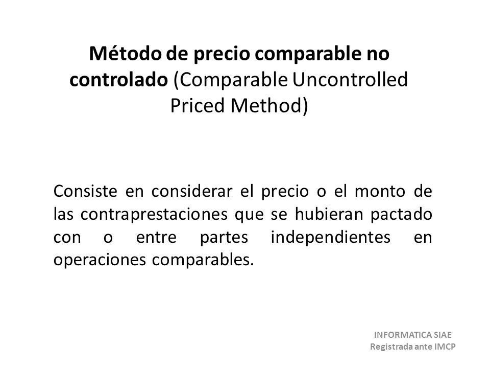 Método de precio comparable no controlado (Comparable Uncontrolled Priced Method) Consiste en considerar el precio o el monto de las contraprestacione