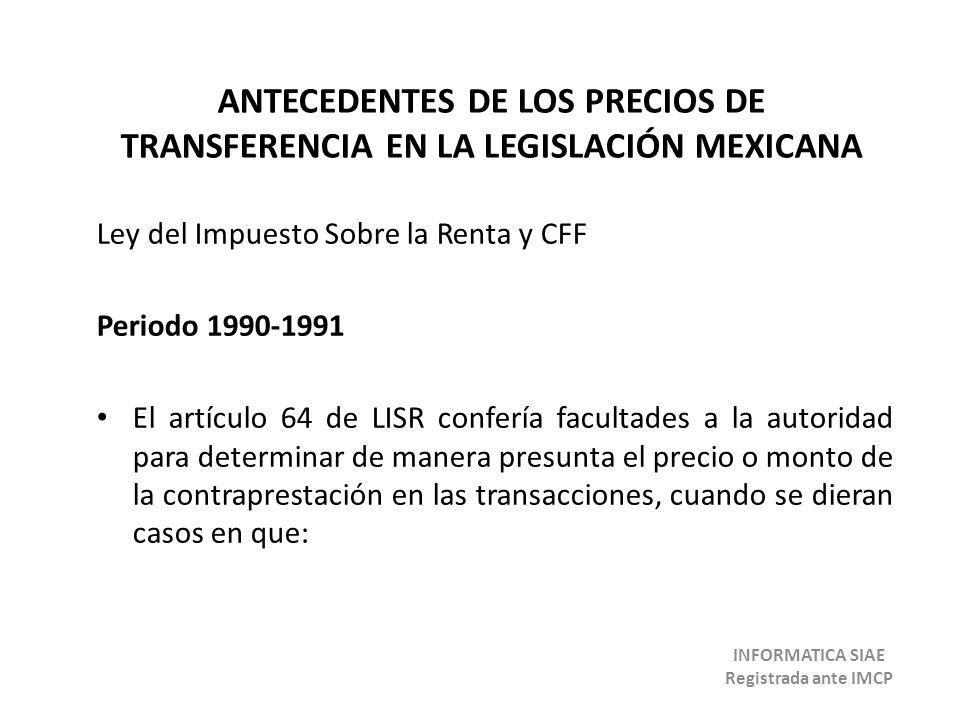 ANTECEDENTES DE LOS PRECIOS DE TRANSFERENCIA EN LA LEGISLACIÓN MEXICANA Ley del Impuesto Sobre la Renta y CFF Periodo 1990-1991 El artículo 64 de LISR