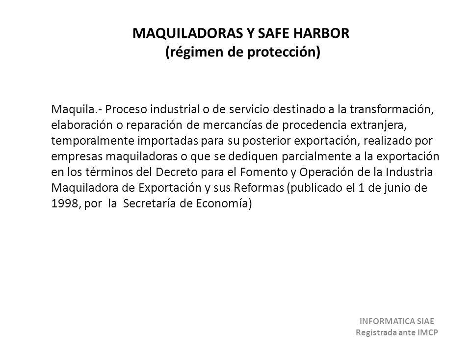 MAQUILADORAS Y SAFE HARBOR (régimen de protección) Maquila.- Proceso industrial o de servicio destinado a la transformación, elaboración o reparación