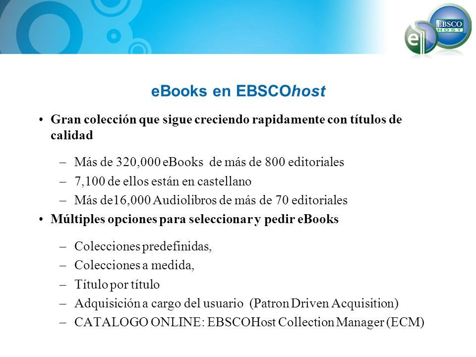 eBooks en EBSCOhost Múltiples opciones de adquisición, precio simple y competitivo –Compra para 1, 3 y usuarios ilimitados –Suscripción Experiencia mejorada de búsqueda para el usuario al integrarse con EBSCOhost –Busque libros junto con otros recursos de las bases de datos de EBSCO –Varias herramientas de busquéda y navegación de títulos.