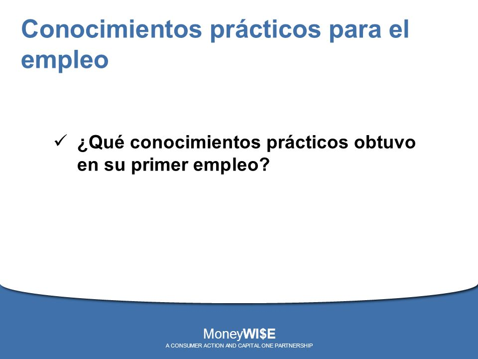 Conocimientos prácticos para el empleo ¿Qué conocimientos prácticos obtuvo en su primer empleo? MoneyWI$E A CONSUMER ACTION AND CAPITAL ONE PARTNERSHI