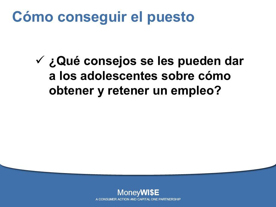 Cómo conseguir el puesto ¿Qué consejos se les pueden dar a los adolescentes sobre cómo obtener y retener un empleo? MoneyWI$E A CONSUMER ACTION AND CA