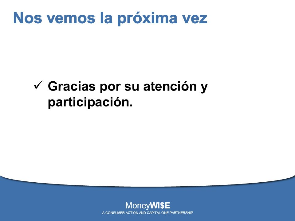 Gracias por su atención y participación. MoneyWI$E A CONSUMER ACTION AND CAPITAL ONE PARTNERSHIP