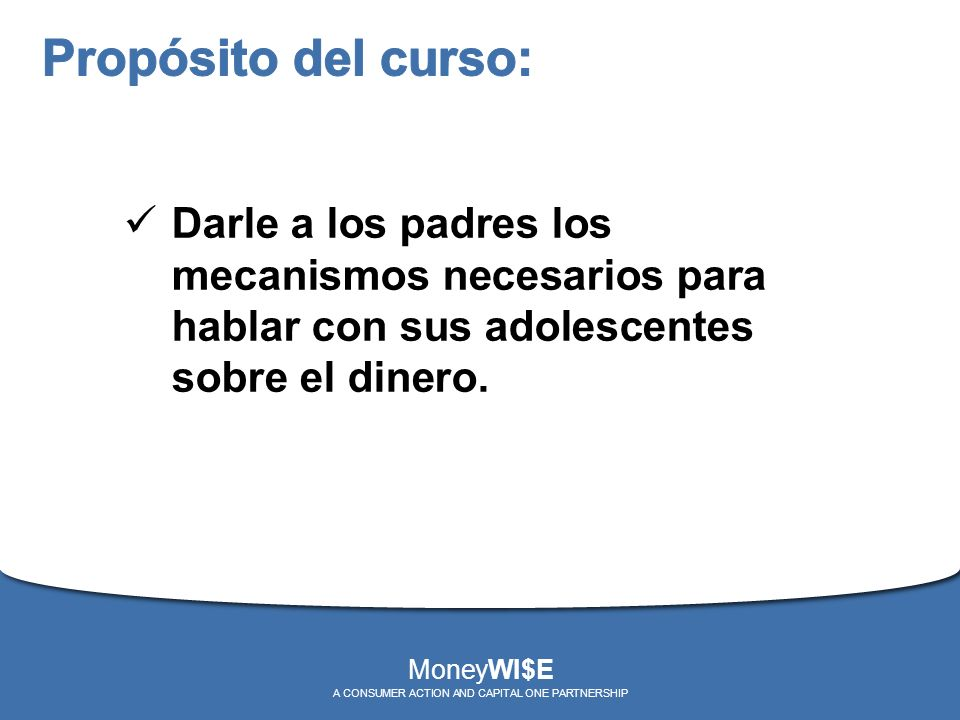 Darle a los padres los mecanismos necesarios para hablar con sus adolescentes sobre el dinero. MoneyWI$E A CONSUMER ACTION AND CAPITAL ONE PARTNERSHIP
