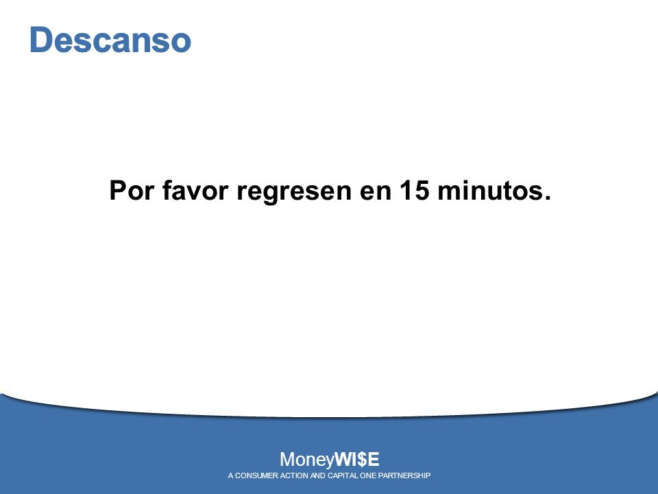 Por favor regresen en 15 minutos. MoneyWI$E A CONSUMER ACTION AND CAPITAL ONE PARTNERSHIP