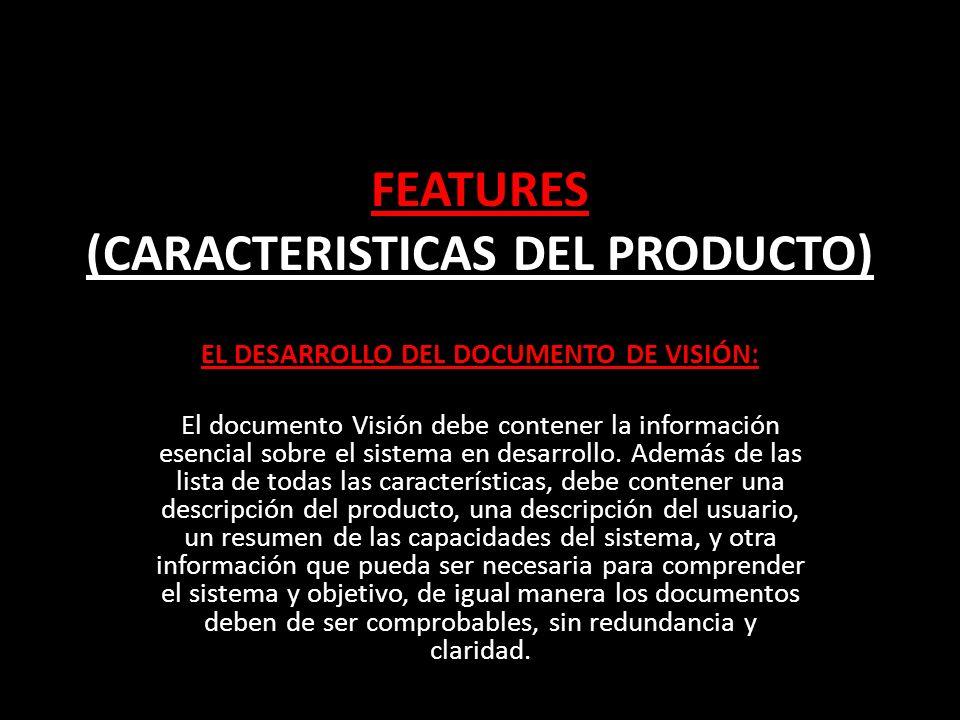 FEATURES (CARACTERISTICAS DEL PRODUCTO) EL DESARROLLO DEL DOCUMENTO DE VISIÓN: El documento Visión debe contener la información esencial sobre el sistema en desarrollo.