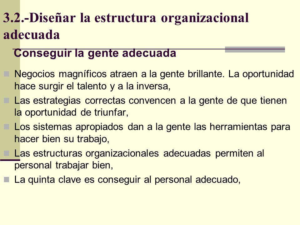 3.2.-Diseñar la estructura organizacional adecuada La gente adecuada tiene las habilidades y motivación para utilizar los sistemas e implementar las estrategias, Conseguir al personal adecuado es asegurar el éxito del negocio.