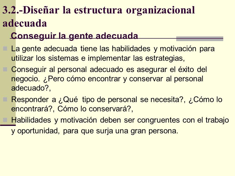 3.2.-Diseñar la estructura organizacional adecuada La gente adecuada tiene las habilidades y motivación para utilizar los sistemas e implementar las e