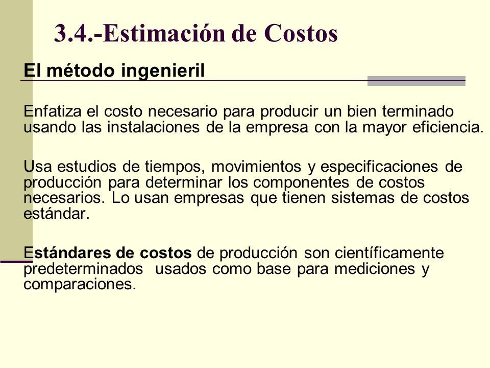 3.4.-Estimación de Costos El método ingenieril Enfatiza el costo necesario para producir un bien terminado usando las instalaciones de la empresa con