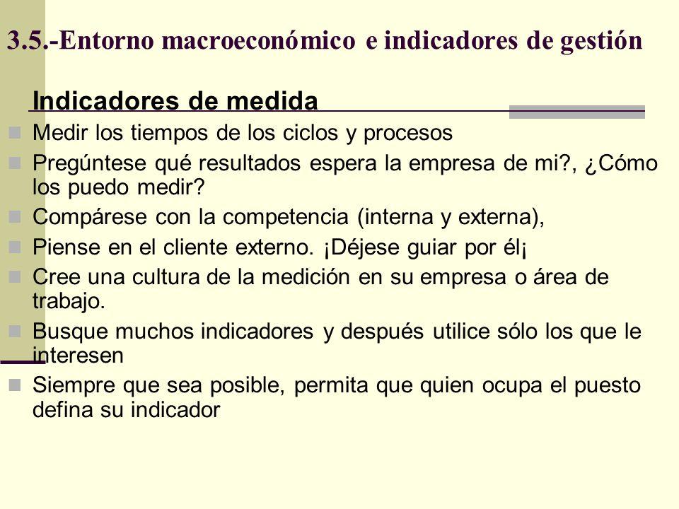 3.5.-Entorno macroeconómico e indicadores de gestión Indicadores de medida Asegúrese de que se usa efectivamente cada indicador Mida solo lo que sea significativo Seleccione pocos indicadores, revíselos y cámbielos siempre que sea necesario