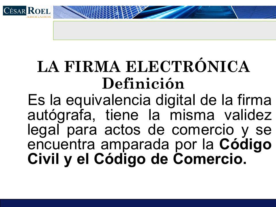 LA FIRMA ELECTRÓNICA Definición Es la equivalencia digital de la firma autógrafa, tiene la misma validez legal para actos de comercio y se encuentra a