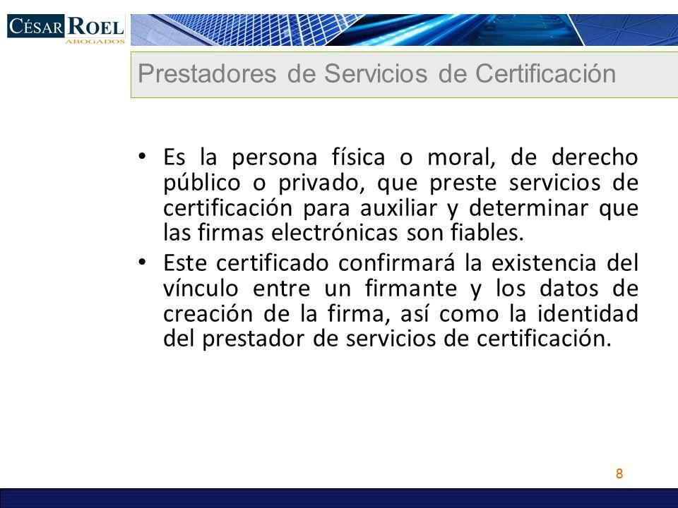 8 Prestadores de Servicios de Certificación Es la persona física o moral, de derecho público o privado, que preste servicios de certificación para aux