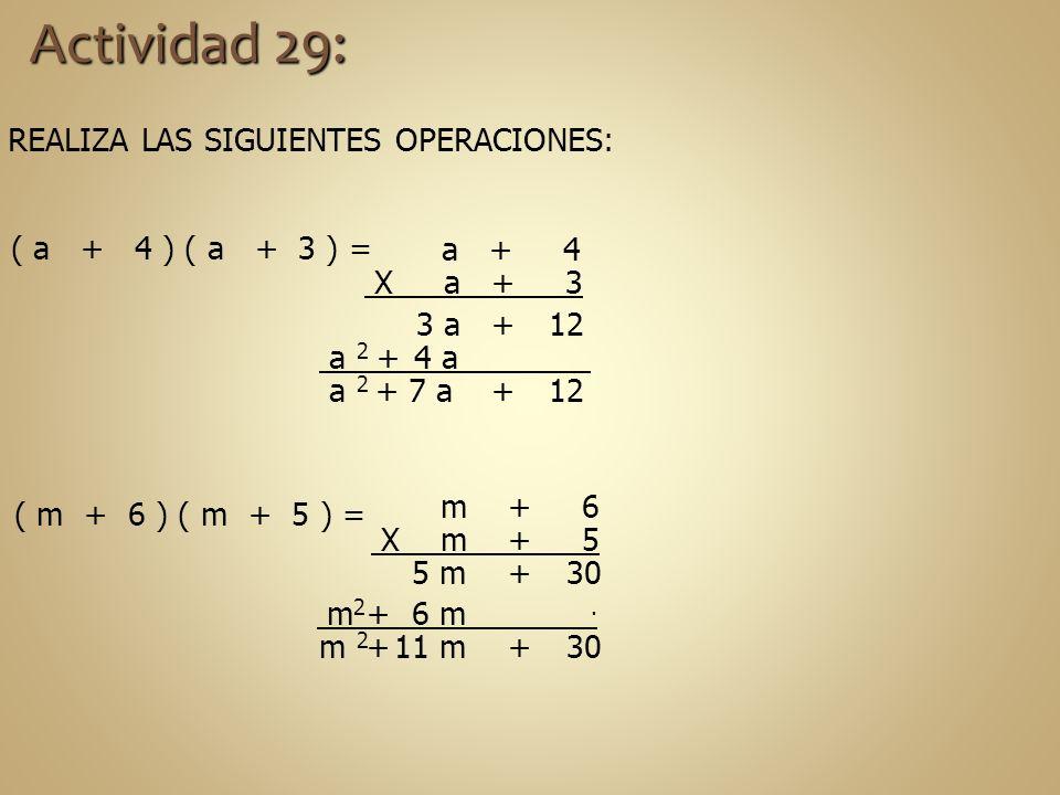 m 2. a 2 REALIZA LAS SIGUIENTES OPERACIONES: Actividad 29: ( a + 4 ) ( a + 3 ) = ( m + 6 ) ( m + 5 ) = a + 4 X a + 3 12 3 a+ 4 a + 127 a a 2 + + m + 6