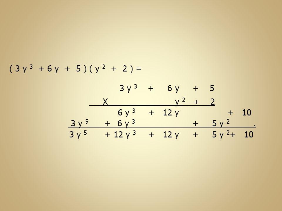 3 y 5 +. ( 3 y 3 + 6 y + 5 ) ( y 2 + 2 ) = 3 y 3 + 6 y + 5 X y 2 + 2 + 10+ 12 y 6 y 3 + 5 y 2 6 y 3 + 10+ 5 y 2 + 12 y + 12 y 3 3 y 5