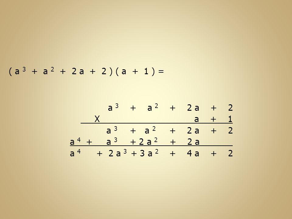 a 4 ( a 3 + a 2 + 2 a + 2 ) ( a + 1 ) = a 3 + a 2 + 2 a + 2 X a + 1 + 2+ 2 a + a 2 a 3 + 2 a + 2 a 2 + a 3 + 2+ 4 a + 3 a 2 + 2 a 3 a 4