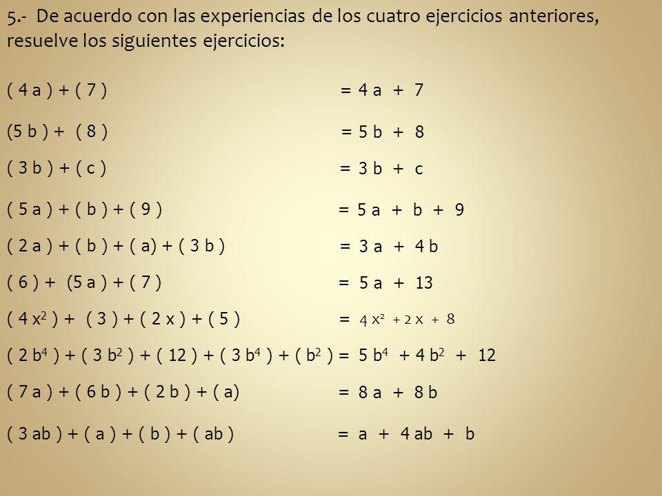 5.- De acuerdo con las experiencias de los cuatro ejercicios anteriores, resuelve los siguientes ejercicios: ( 4 a ) + ( 7 ) = (5 b ) + ( 8 ) = ( 3 b