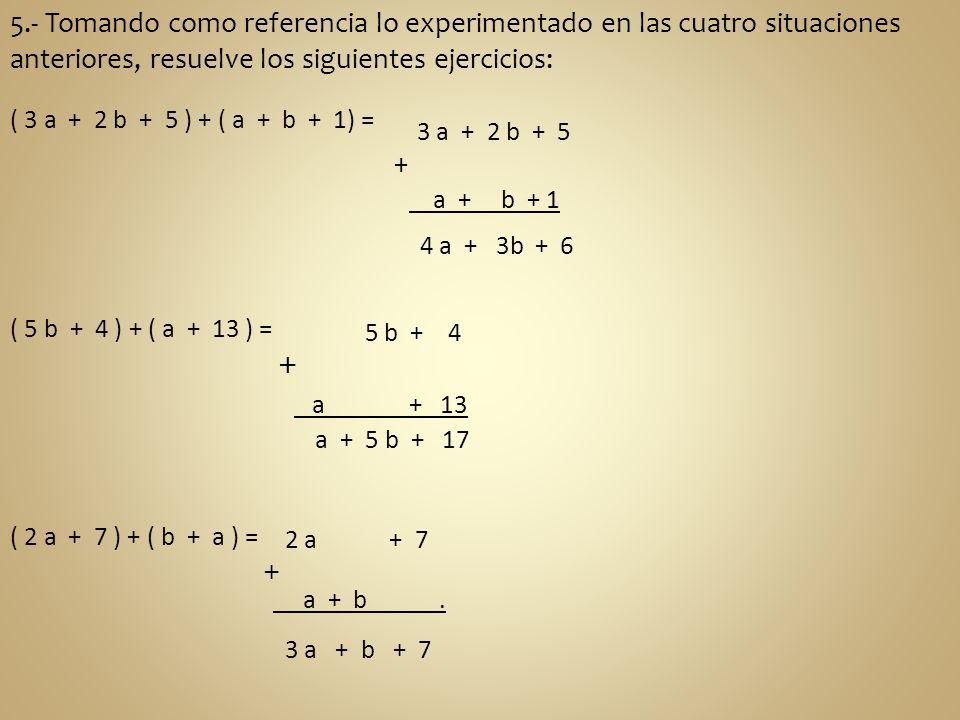 5.- Tomando como referencia lo experimentado en las cuatro situaciones anteriores, resuelve los siguientes ejercicios: ( 3 a + 2 b + 5 ) + ( a + b + 1