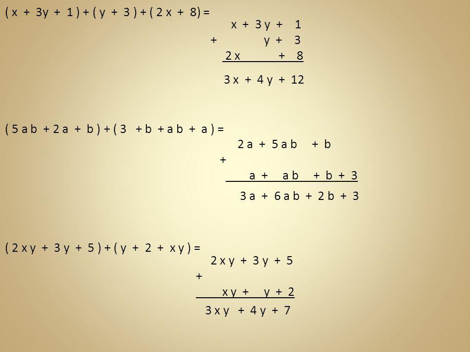 ( x + 3y + 1 ) + ( y + 3 ) + ( 2 x + 8) = x + 3 y + 1 + y + 3 2 x + 8 3 x + 4 y + 12 ( 5 a b + 2 a + b ) + ( 3 + b + a b + a ) = 2 a + 5 a b + b + a +