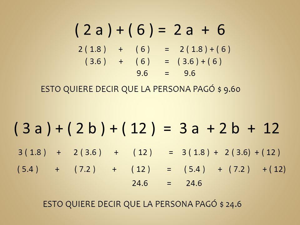 ( 2 a ) + ( 6 ) = 2 a + 6 2 ( 1.8 ) + ( 6 ) = 2 ( 1.8 ) + ( 6 ) ESTO QUIERE DECIR QUE LA PERSONA PAGÓ $ 9.60 ( 3 a ) + ( 2 b ) + ( 12 ) = 3 a + 2 b +