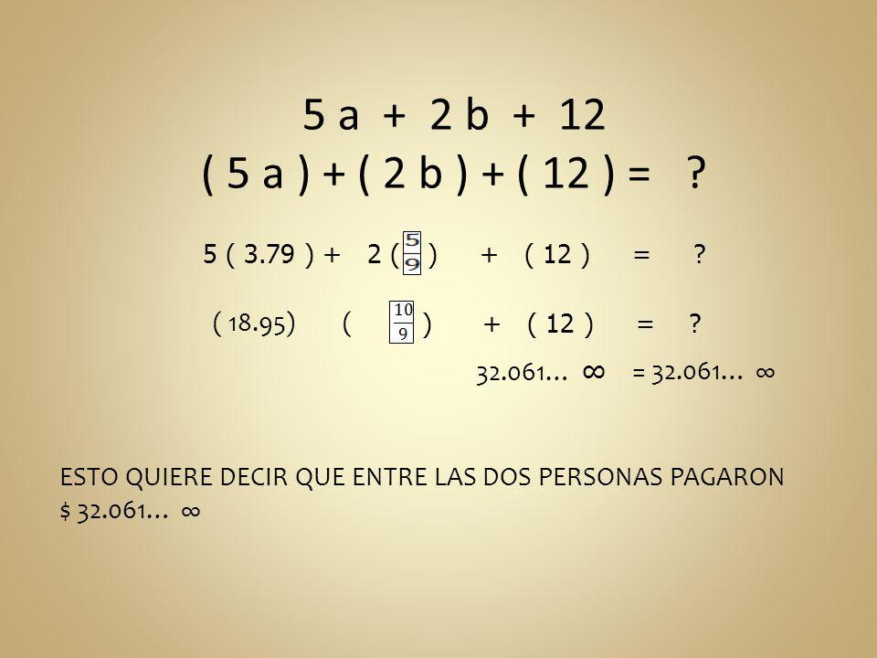 5 a + 2 b + 12 ( 5 a ) + ( 2 b ) + ( 12 ) = ? 5 ( 3.79 ) + 2 () + ( 12 ) = ? 32.061… = 32.061… ESTO QUIERE DECIR QUE ENTRE LAS DOS PERSONAS PAGARON $