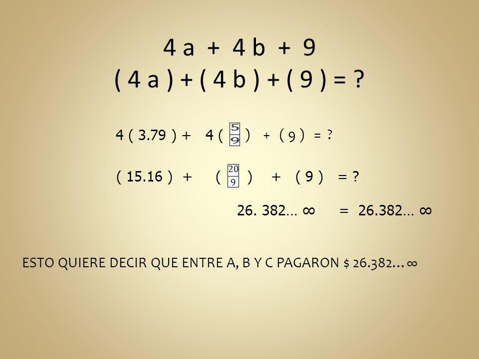 4 a + 4 b + 9 ( 4 a ) + ( 4 b ) + ( 9 ) = ? 4 ( 3.79 ) + 4 ( ) + ( 9 ) = ? 26. 382… = 26.382… ESTO QUIERE DECIR QUE ENTRE A, B Y C PAGARON $ 26.382… (