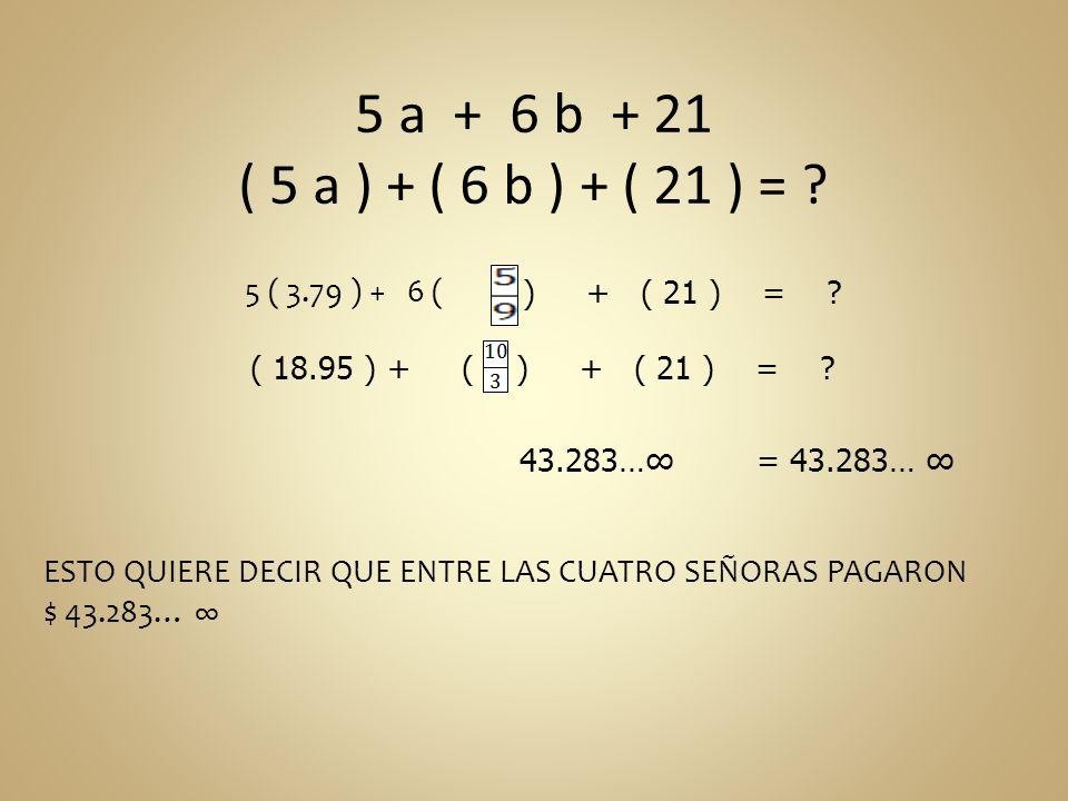 5 a + 6 b + 21 ( 5 a ) + ( 6 b ) + ( 21 ) = ? 5 ( 3.79 ) + 6 ( ) + ( 21 ) = ? 43.283… = 43.283… ESTO QUIERE DECIR QUE ENTRE LAS CUATRO SEÑORAS PAGARON