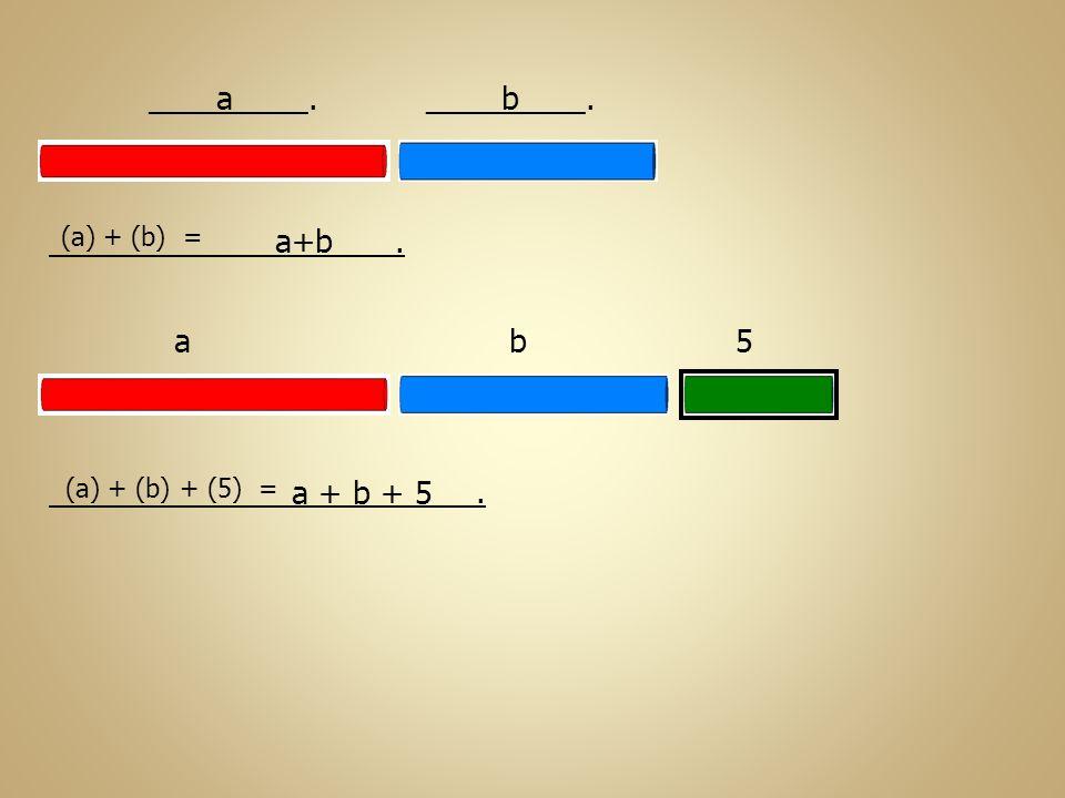 a b_________.. a+b ab5. a + b + 5 (a) + (b) = (a) + (b) + (5) =