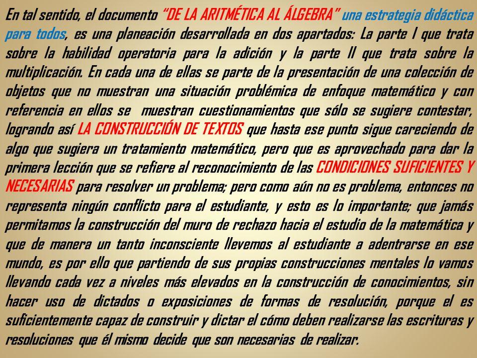 En tal sentido, el documento DE LA ARITMÉTICA AL ÁLGEBRA una estrategia didáctica para todos, es una planeación desarrollada en dos apartados: La part