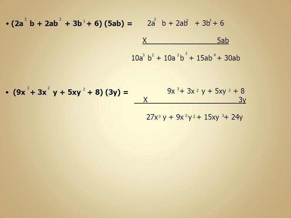 (2a b + 2ab + 3b + 6) (5ab) = 22 3 2a b + 2ab + 3b + 6 X 5ab 10a b + 10a b + 15ab + 30ab 2 223 3 4 (9x + 3x y + 5xy + 8) (3y) = 3 2 2 9x + 3x y + 5xy