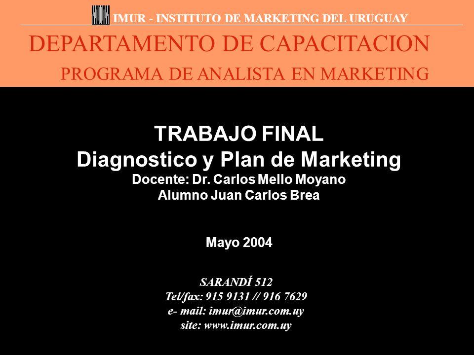 DEPARTAMENTO DE CAPACITACION PROGRAMA DE ANALISTA EN MARKETING IMUR - INSTITUTO DE MARKETING DEL URUGUAY TRABAJO FINAL Diagnostico y Plan de Marketing Docente: Dr.