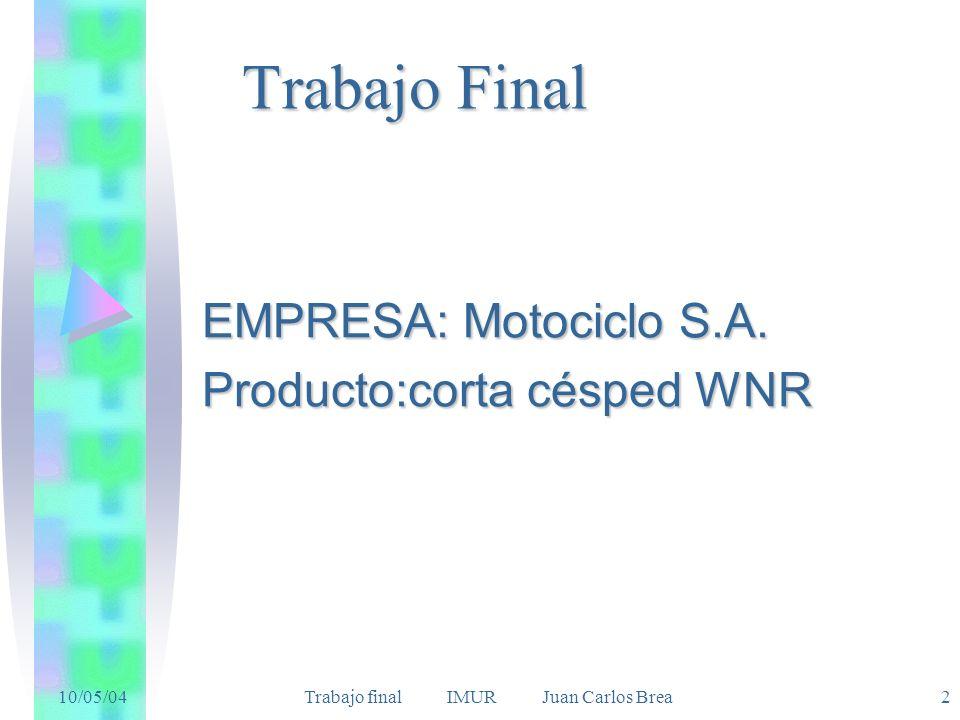 10/05/04 Trabajo final IMUR Juan Carlos Brea2 Trabajo Final EMPRESA: Motociclo S.A. Producto:corta césped WNR