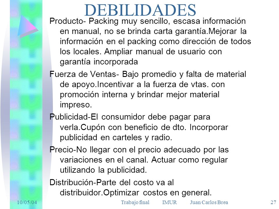 10/05/04Trabajo final IMUR Juan Carlos Brea 27 DEBILIDADES Producto- Packing muy sencillo, escasa información en manual, no se brinda carta garantía.Mejorar la información en el packing como dirección de todos los locales.