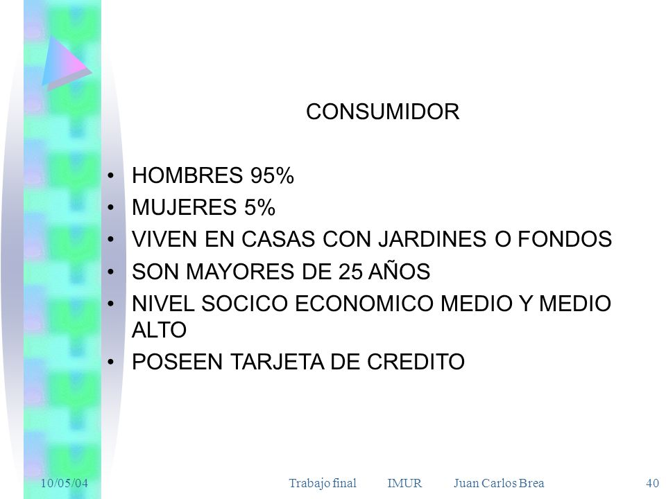 10/05/04Trabajo final IMUR Juan Carlos Brea 40 CONSUMIDOR HOMBRES 95% MUJERES 5% VIVEN EN CASAS CON JARDINES O FONDOS SON MAYORES DE 25 AÑOS NIVEL SOCICO ECONOMICO MEDIO Y MEDIO ALTO POSEEN TARJETA DE CREDITO