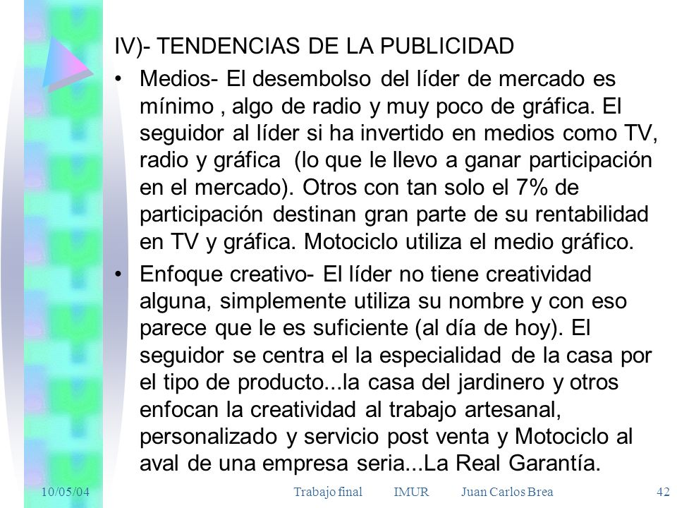 10/05/04Trabajo final IMUR Juan Carlos Brea 42 IV)- TENDENCIAS DE LA PUBLICIDAD Medios- El desembolso del líder de mercado es mínimo, algo de radio y muy poco de gráfica.