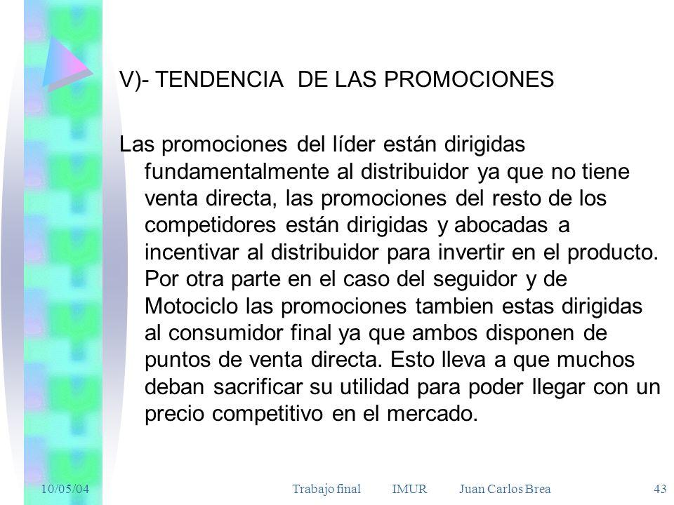 10/05/04Trabajo final IMUR Juan Carlos Brea 43 V)- TENDENCIA DE LAS PROMOCIONES Las promociones del líder están dirigidas fundamentalmente al distribuidor ya que no tiene venta directa, las promociones del resto de los competidores están dirigidas y abocadas a incentivar al distribuidor para invertir en el producto.