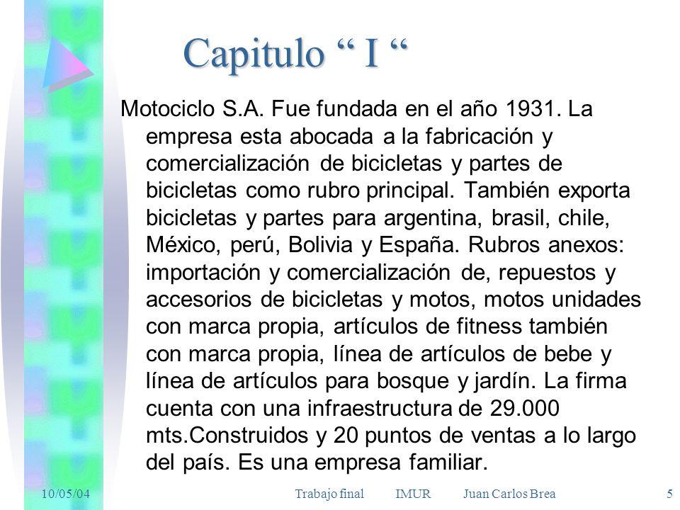 10/05/04Trabajo final IMUR Juan Carlos Brea 5 Capitulo I Capitulo I Motociclo S.A. Fue fundada en el año 1931. La empresa esta abocada a la fabricació