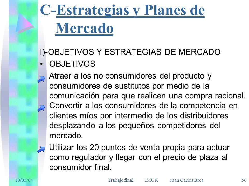 10/05/04Trabajo final IMUR Juan Carlos Brea 50 C-Estrategias y Planes de Mercado I)-OBJETIVOS Y ESTRATEGIAS DE MERCADO OBJETIVOS Atraer a los no consumidores del producto y consumidores de sustitutos por medio de la comunicación para que realicen una compra racional.