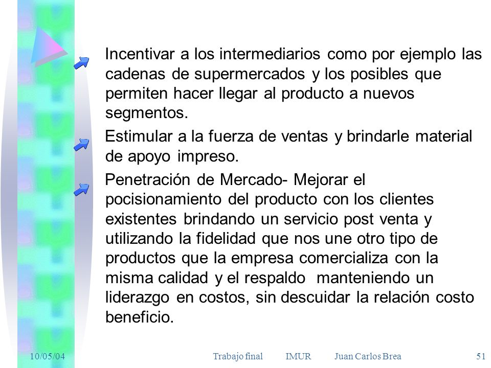 10/05/04Trabajo final IMUR Juan Carlos Brea 51 Incentivar a los intermediarios como por ejemplo las cadenas de supermercados y los posibles que permiten hacer llegar al producto a nuevos segmentos.