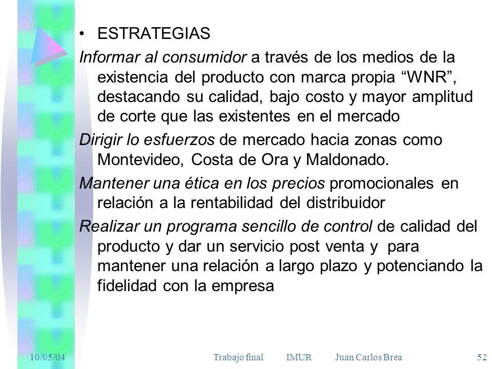 10/05/04Trabajo final IMUR Juan Carlos Brea 52 ESTRATEGIAS Informar al consumidor a través de los medios de la existencia del producto con marca propia WNR, destacando su calidad, bajo costo y mayor amplitud de corte que las existentes en el mercado Dirigir lo esfuerzos de mercado hacia zonas como Montevideo, Costa de Ora y Maldonado.