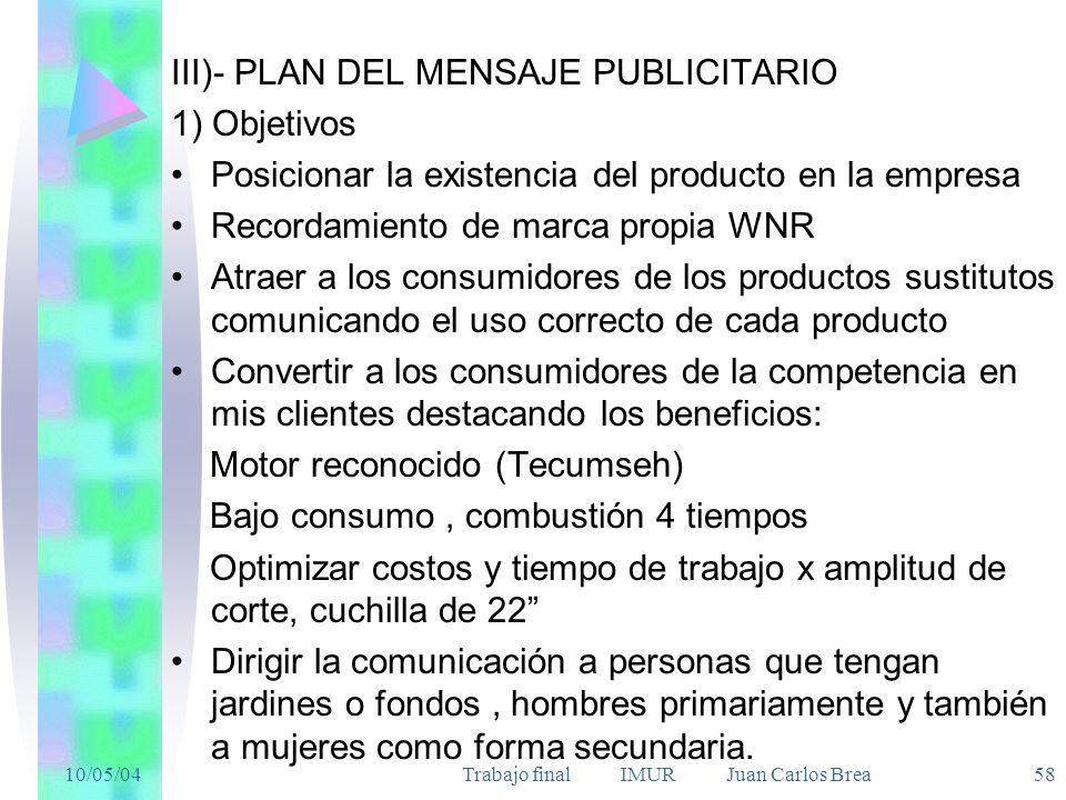 10/05/04Trabajo final IMUR Juan Carlos Brea 58 III)- PLAN DEL MENSAJE PUBLICITARIO 1) Objetivos Posicionar la existencia del producto en la empresa Re