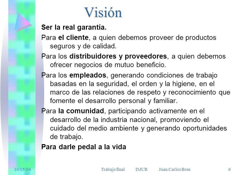 10/05/04Trabajo final IMUR Juan Carlos Brea 6Visión Ser la real garantía. Para el cliente, a quien debemos proveer de productos seguros y de calidad.