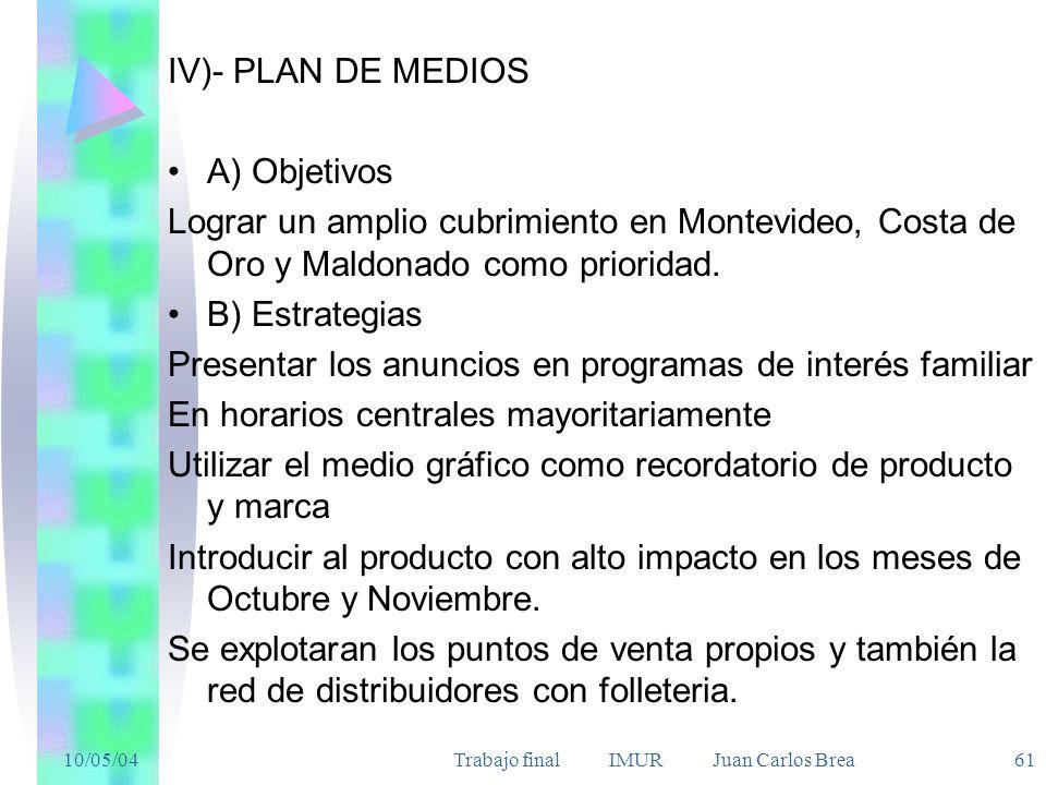 10/05/04Trabajo final IMUR Juan Carlos Brea 61 IV)- PLAN DE MEDIOS A) Objetivos Lograr un amplio cubrimiento en Montevideo, Costa de Oro y Maldonado c