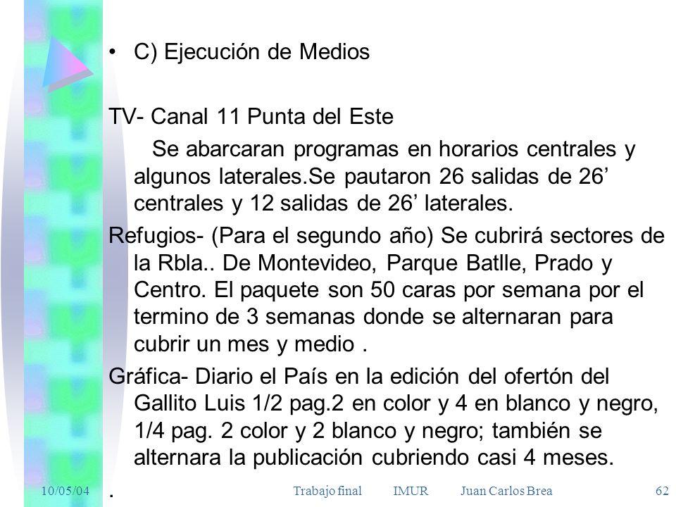10/05/04Trabajo final IMUR Juan Carlos Brea 62 C) Ejecución de Medios TV- Canal 11 Punta del Este Se abarcaran programas en horarios centrales y algunos laterales.Se pautaron 26 salidas de 26 centrales y 12 salidas de 26 laterales.